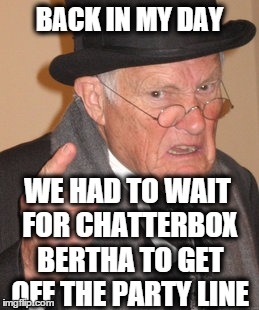 Back In My Day Meme | BACK IN MY DAY WE HAD TO WAIT FOR CHATTERBOX BERTHA TO GET OFF THE PARTY LINE | image tagged in memes,back in my day | made w/ Imgflip meme maker