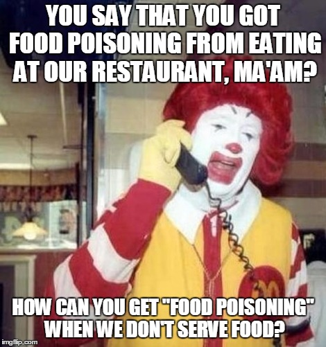"Ronald McDonald on the phone | YOU SAY THAT YOU GOT FOOD POISONING FROM EATING AT OUR RESTAURANT, MA'AM? HOW CAN YOU GET ""FOOD POISONING"" WHEN WE DON'T SERVE FOOD? 