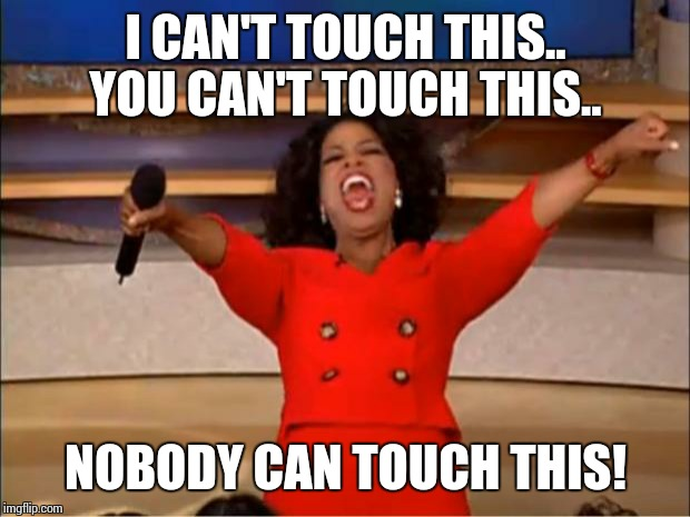 Oprah You Get A Meme | I CAN'T TOUCH THIS.. YOU CAN'T TOUCH THIS.. NOBODY CAN TOUCH THIS! | image tagged in memes,oprah you get a | made w/ Imgflip meme maker