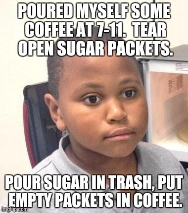 Minor Mistake Marvin Meme | POURED MYSELF SOME COFFEE AT 7-11.  TEAR OPEN SUGAR PACKETS. POUR SUGAR IN TRASH, PUT EMPTY PACKETS IN COFFEE. | image tagged in memes,minor mistake marvin,AdviceAnimals | made w/ Imgflip meme maker