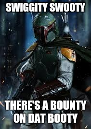 Boba Fett | SWIGGITY SWOOTY THERE'S A BOUNTY ON DAT BOOTY | image tagged in boba fett | made w/ Imgflip meme maker