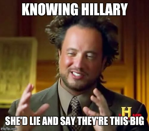 Ancient Aliens Meme | KNOWING HILLARY SHE'D LIE AND SAY THEY'RE THIS BIG | image tagged in memes,ancient aliens | made w/ Imgflip meme maker