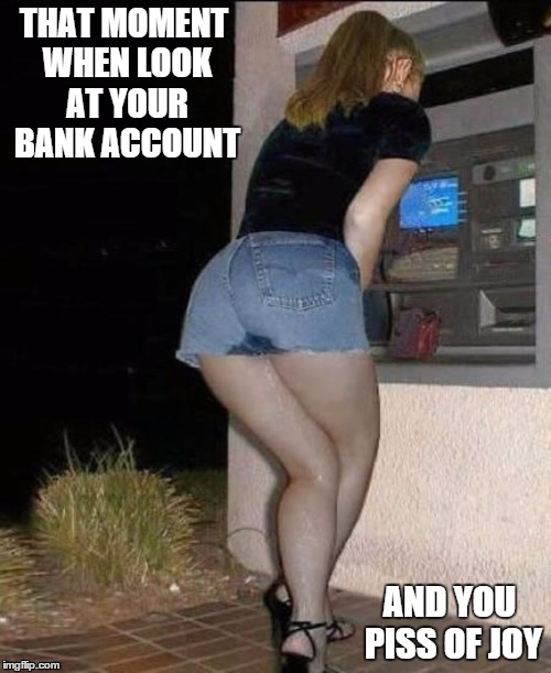 Piss of Joy | THAT MOMENT WHEN LOOK AT YOUR BANK ACCOUNT AND YOU PISS OF JOY | image tagged in banks,account,nsfw,woman,piss | made w/ Imgflip meme maker