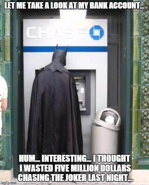 Batman Bank Account | LET ME TAKE A LOOK AT MY BANK ACCOUNT... HUM... INTERESTING... I THOUGHT I WASTED FIVE MILLION DOLLARS CHASING THE JOKER LAST NIGHT... | image tagged in bank,account,batman,chase,the joker,bank of gotham | made w/ Imgflip meme maker