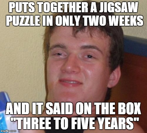 "10 Guy Meme | PUTS TOGETHER A JIGSAW PUZZLE IN ONLY TWO WEEKS AND IT SAID ON THE BOX ""THREE TO FIVE YEARS"" 