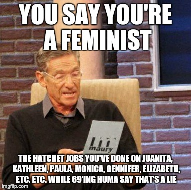 Maury Lie Detector Meme | YOU SAY YOU'RE A FEMINIST THE HATCHET JOBS YOU'VE DONE ON JUANITA, KATHLEEN, PAULA, MONICA, GENNIFER, ELIZABETH, ETC. ETC. WHILE 69'ING HUMA | image tagged in memes,maury lie detector | made w/ Imgflip meme maker