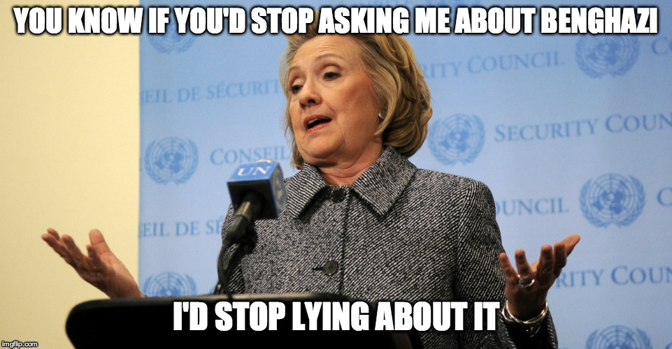 YOU KNOW IF YOU'D STOP ASKING ME ABOUT BENGHAZI I'D STOP LYING ABOUT IT | made w/ Imgflip meme maker