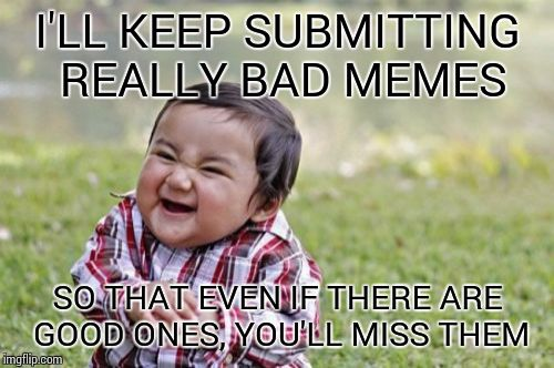 Evil Toddler Meme | I'LL KEEP SUBMITTING REALLY BAD MEMES SO THAT EVEN IF THERE ARE GOOD ONES, YOU'LL MISS THEM | image tagged in memes,evil toddler | made w/ Imgflip meme maker