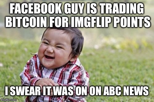 Imgflip hack splained | FACEBOOK GUY IS TRADING BITCOIN FOR IMGFLIP POINTS I SWEAR IT WAS ON ON ABC NEWS | image tagged in memes,evil toddler,imgflipper,facebook,bitcoin | made w/ Imgflip meme maker