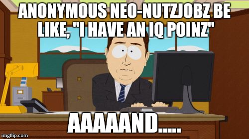 "Aaaaand Its Gone Meme | ANONYMOUS NEO-NUTZJOBZ BE LIKE, ""I HAVE AN IQ POINZ"" AAAAAND..... 