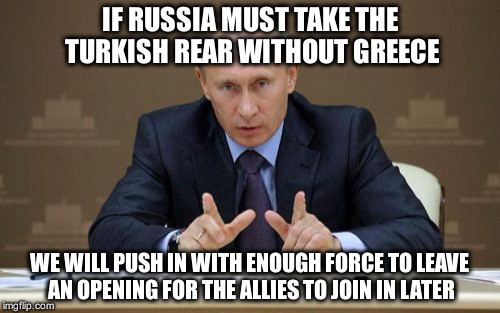 IF RUSSIA MUST TAKE THE TURKISH REAR WITHOUT GREECE WE WILL PUSH IN WITH ENOUGH FORCE TO LEAVE AN OPENING FOR THE ALLIES TO JOIN IN LATER | image tagged in memes | made w/ Imgflip meme maker