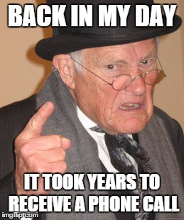 This guy must be old... | BACK IN MY DAY IT TOOK YEARS TO RECEIVE A PHONE CALL | image tagged in memes,back in my day,cell phone,phone | made w/ Imgflip meme maker