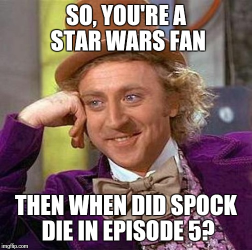 Creepy Condescending Wonka Meme | SO, YOU'RE A STAR WARS FAN THEN WHEN DID SPOCK DIE IN EPISODE 5? | image tagged in memes,creepy condescending wonka,star wars,star trek | made w/ Imgflip meme maker