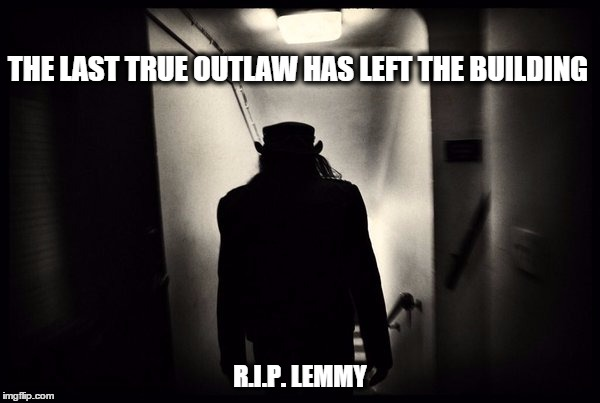 RIP LEMMY | THE LAST TRUE OUTLAW HAS LEFT THE BUILDING R.I.P. LEMMY | image tagged in rip,lemmy,motorhead | made w/ Imgflip meme maker