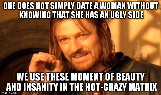 One Does Not Simply Meme | ONE DOES NOT SIMPLY DATE A WOMAN WITHOUT KNOWING THAT SHE HAS AN UGLY SIDE WE USE THESE MOMENT OF BEAUTY AND INSANITY IN THE HOT-CRAZY MATRI | image tagged in memes,one does not simply | made w/ Imgflip meme maker