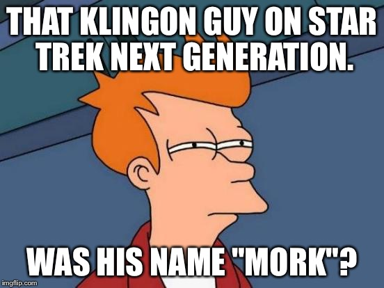 "Futurama Fry Meme | THAT KLINGON GUY ON STAR TREK NEXT GENERATION. WAS HIS NAME ""MORK""? 