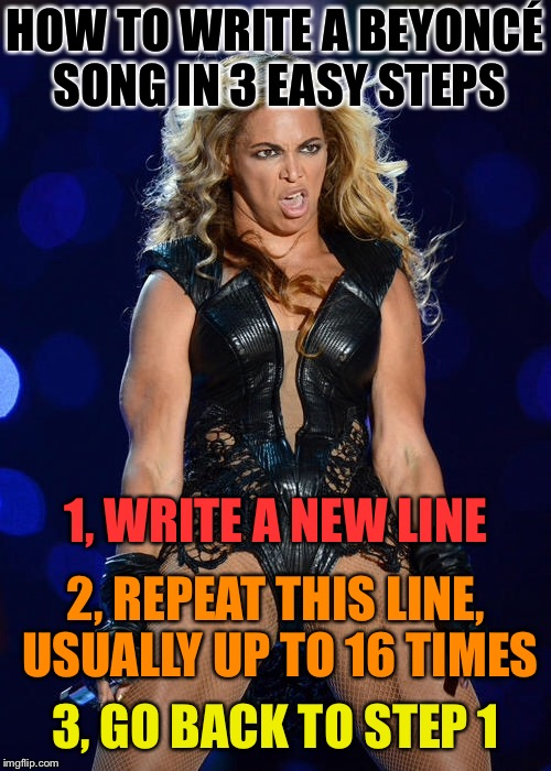 Ermahgerd Beyonce | HOW TO WRITE A BEYONCÉ SONG IN 3 EASY STEPS 1, WRITE A NEW LINE 2, REPEAT THIS LINE, USUALLY UP TO 16 TIMES 3, GO BACK TO STEP 1 | image tagged in memes,ermahgerd beyonce | made w/ Imgflip meme maker