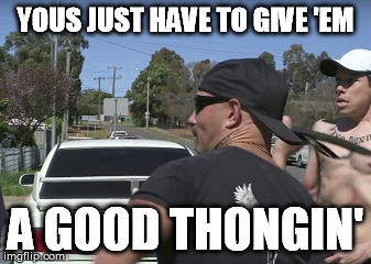 YOUS JUST HAVE TO GIVE 'EM A GOOD THONGIN' | made w/ Imgflip meme maker