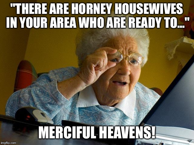 "Grandma Finds The Internet Meme | ""THERE ARE HORNEY HOUSEWIVES IN YOUR AREA WHO ARE READY TO..."" MERCIFUL HEAVENS! 