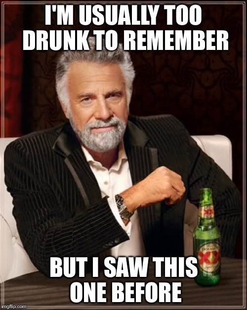 The Most Interesting Man In The World Meme | I'M USUALLY TOO DRUNK TO REMEMBER BUT I SAW THIS ONE BEFORE | image tagged in memes,the most interesting man in the world | made w/ Imgflip meme maker