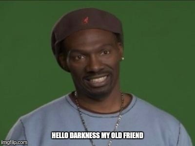 Charlie Murphy | HELLO DARKNESS MY OLD FRIEND | image tagged in charlie murphy | made w/ Imgflip meme maker