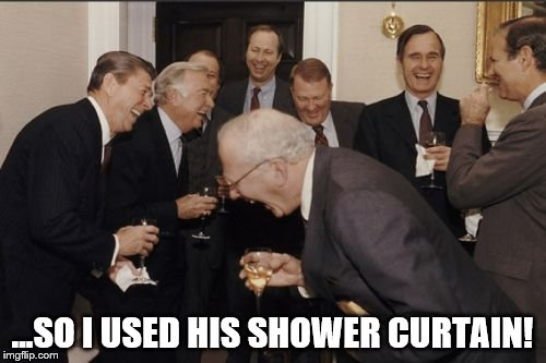 Laughing Men In Suits Meme | ...SO I USED HIS SHOWER CURTAIN! | image tagged in memes,laughing men in suits | made w/ Imgflip meme maker