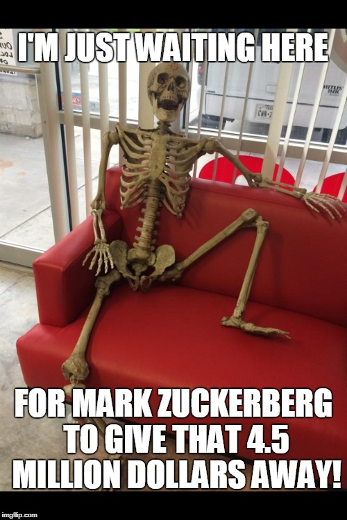 Still waiting . . .  | I'M JUST WAITING HERE FOR MARK ZUCKERBERG TO GIVE THAT 4.5 MILLION DOLLARS AWAY! | image tagged in mark zuckerberg,waiting,funny,million,dollars | made w/ Imgflip meme maker