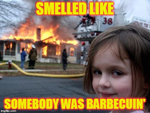Disaster Girl Meme | SMELLED LIKE SOMEBODY WAS BARBECUIN' | image tagged in memes,disaster girl | made w/ Imgflip meme maker