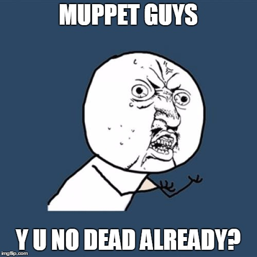 Y U No Meme | MUPPET GUYS Y U NO DEAD ALREADY? | image tagged in memes,y u no | made w/ Imgflip meme maker