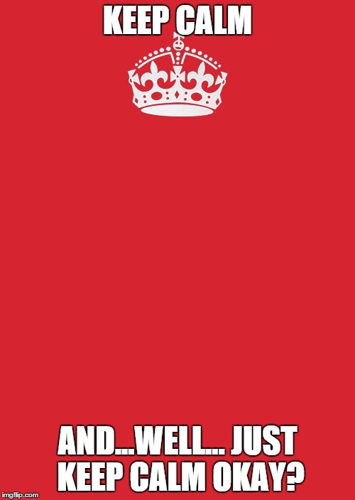 Keep Calm And Carry On Red | KEEP CALM AND...WELL... JUST KEEP CALM OKAY? | image tagged in memes,keep calm and carry on red | made w/ Imgflip meme maker