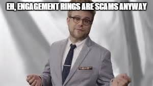 EH, ENGAGEMENT RINGS ARE SCAMS ANYWAY | made w/ Imgflip meme maker