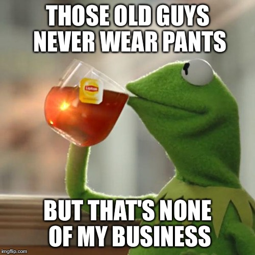 But Thats None Of My Business Meme | THOSE OLD GUYS NEVER WEAR PANTS BUT THAT'S NONE OF MY BUSINESS | image tagged in memes,but thats none of my business,kermit the frog | made w/ Imgflip meme maker