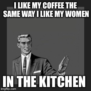 Kill Yourself Guy Meme | I LIKE MY COFFEE THE SAME WAY I LIKE MY WOMEN IN THE KITCHEN | image tagged in memes,kill yourself guy | made w/ Imgflip meme maker
