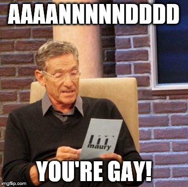 Maury Lie Detector Meme | AAAANNNNNDDDD YOU'RE GAY! | image tagged in memes,maury lie detector | made w/ Imgflip meme maker