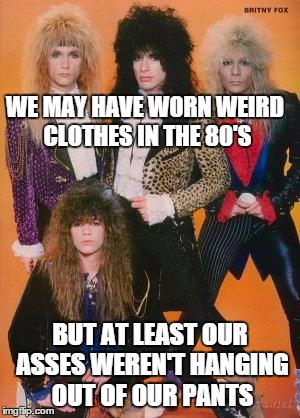 80s Rock | WE MAY HAVE WORN WEIRD CLOTHES IN THE 80'S BUT AT LEAST OUR ASSES WEREN'T HANGING OUT OF OUR PANTS | image tagged in 80s rock | made w/ Imgflip meme maker