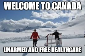 WELCOME TO CANADA UNARMED AND FREE HEALTHCARE | made w/ Imgflip meme maker