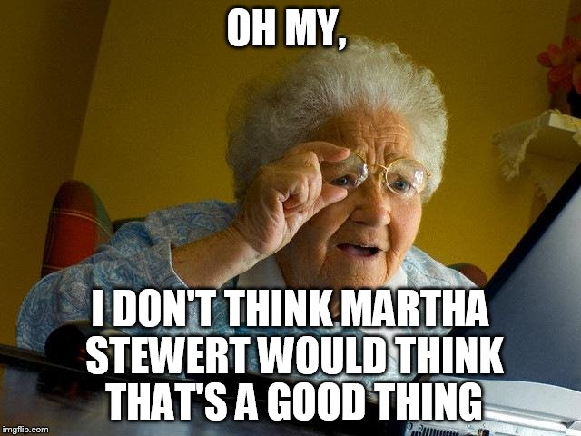 Grandma Finds The Internet Meme | OH MY, I DON'T THINK MARTHA STEWERT WOULD THINK THAT'S A GOOD THING | image tagged in memes,grandma finds the internet | made w/ Imgflip meme maker