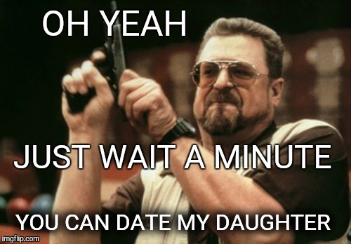 Am I The Only One Around Here Meme | OH YEAH YOU CAN DATE MY DAUGHTER JUST WAIT A MINUTE | image tagged in memes,am i the only one around here | made w/ Imgflip meme maker