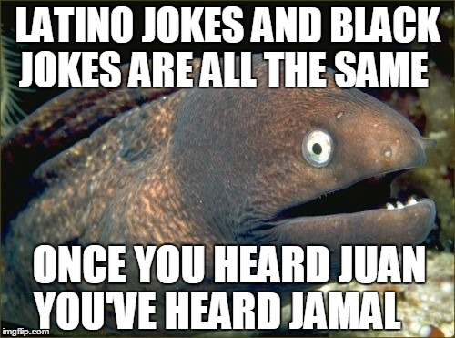 Bad Joke Eel Meme | LATINO JOKES AND BLACK JOKES ARE ALL THE SAME ONCE YOU HEARD JUAN YOU'VE HEARD JAMAL | image tagged in memes,bad joke eel | made w/ Imgflip meme maker