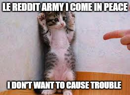 LE REDDIT ARMY I COME IN PEACE!!!! | LE REDDIT ARMY I COME IN PEACE I DON'T WANT TO CAUSE TROUBLE | image tagged in please forgive me | made w/ Imgflip meme maker