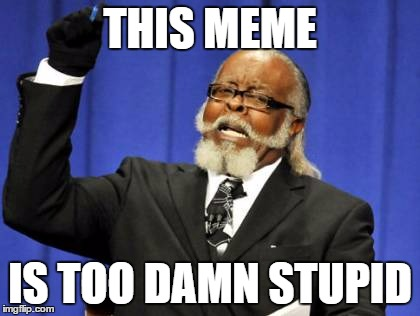 Too Damn High Meme | THIS MEME IS TOO DAMN STUPID | image tagged in memes,too damn high | made w/ Imgflip meme maker