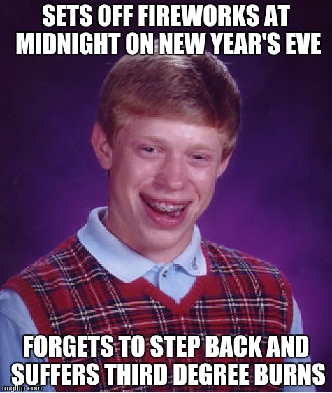 I'm not sure if that's considered bad luck. | SETS OFF FIREWORKS AT MIDNIGHT ON NEW YEAR'S EVE FORGETS TO STEP BACK AND SUFFERS THIRD DEGREE BURNS | image tagged in memes,bad luck brian,new years,fireworks,ouch | made w/ Imgflip meme maker