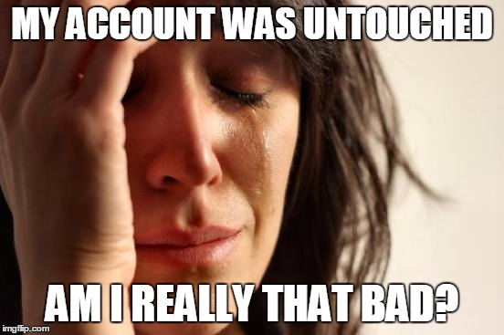 First World Problems Meme | MY ACCOUNT WAS UNTOUCHED AM I REALLY THAT BAD? | image tagged in memes,first world problems | made w/ Imgflip meme maker
