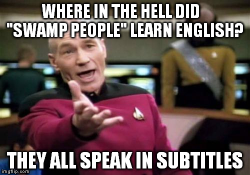 "Picard Wtf Meme | WHERE IN THE HELL DID    ""SWAMP PEOPLE"" LEARN ENGLISH? THEY ALL SPEAK IN SUBTITLES 