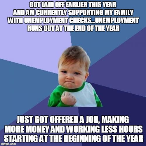 Success Kid Meme | GOT LAID OFF EARLIER THIS YEAR AND AM CURRENTLY SUPPORTING MY FAMILY WITH UNEMPLOYMENT CHECKS...UNEMPLOYMENT RUNS OUT AT THE END OF THE YEAR | image tagged in memes,success kid,AdviceAnimals | made w/ Imgflip meme maker