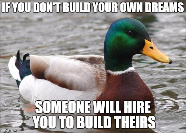Good Advice mallard | IF YOU DON'T BUILD YOUR OWN DREAMS SOMEONE WILL HIRE YOU TO BUILD THEIRS | image tagged in good advice mallard | made w/ Imgflip meme maker