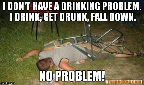 I Don T Have A Drinking Problem I Drink Get Drunk Fall: Unaware Alcoholic