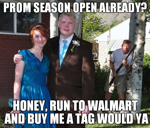 PROM SEASON OPEN ALREADY? HONEY, RUN TO WALMART AND BUY ME A TAG WOULD YA | made w/ Imgflip meme maker