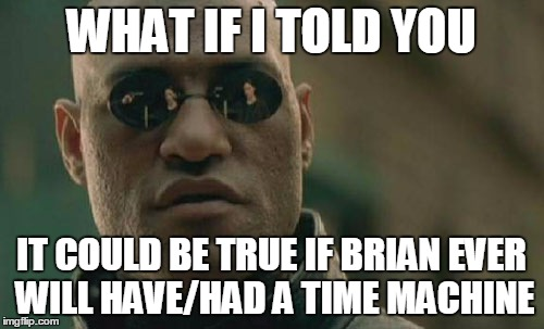 Matrix Morpheus Meme | WHAT IF I TOLD YOU IT COULD BE TRUE IF BRIAN EVER WILL HAVE/HAD A TIME MACHINE | image tagged in memes,matrix morpheus | made w/ Imgflip meme maker