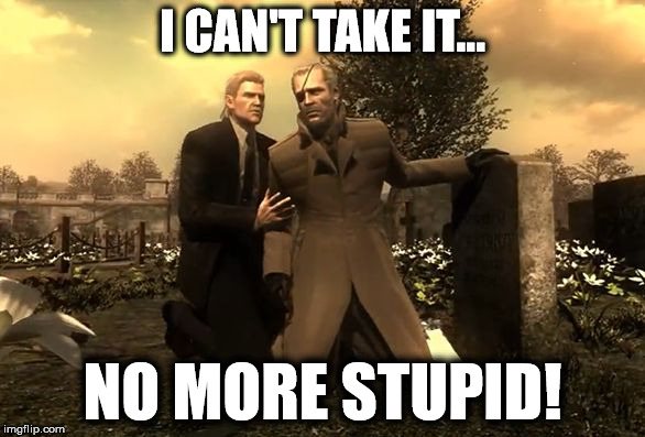 I Can't Take It... | I CAN'T TAKE IT... NO MORE STUPID! | image tagged in metal gear solid,no more stupid,stupidity,memes,big boss,solid snake | made w/ Imgflip meme maker